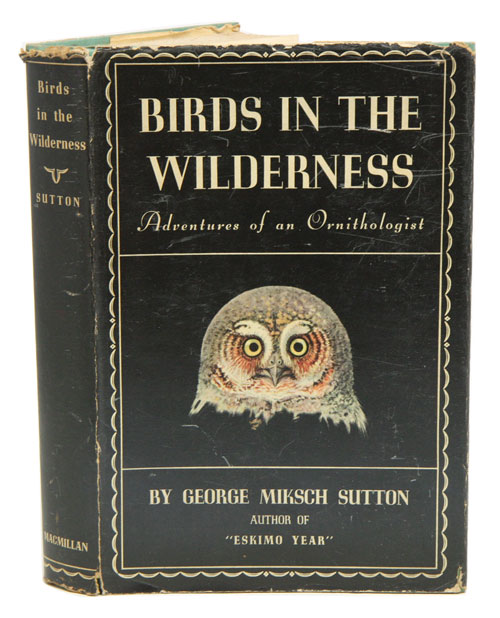 Birds in the wilderness: adventures of an ornithologist. George Miksch Sutton.
