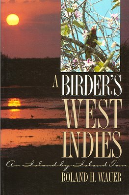 A birder's West Indies: an island-by-island tour. R. Wauer.