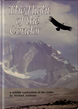 The flight of the Condor: a wildlife exploration of the Andes. Michael Alford Andrews.