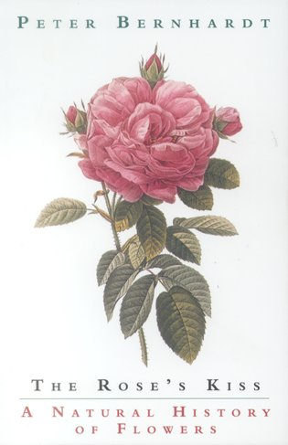 The rose's kiss: a natural history of flowers. Peter Bernhardt.