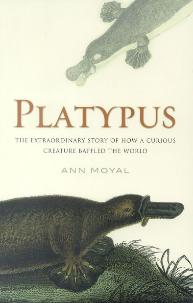 Platypus: the extraordinary story of how a curious creature baffled the world. Ann Moyal.