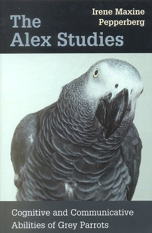 The Alex studies: cognitive and communicative abilities of Grey Parrots. Irene Maxine Pepperberg.