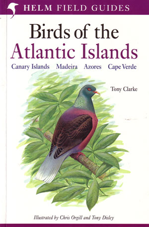 Field guide to the birds of the Atlantic Islands: Canary Islands, Madeira, Azores, Cape Verde. Tony Clarke.