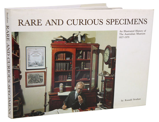 Rare and curious specimens: an illustrated history of the Australian Museum 1827-1979. Ronald Strahan.