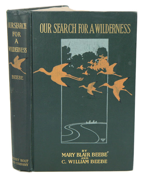 Our search for a wilderness: an account of two ornithological expeditions to Venezuela and to British Guiana. Mary Beebe, C. William Beebe.