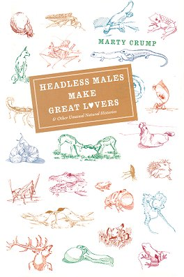 Headless males make great lovers: and other unusual natural histories. Marty Crump.