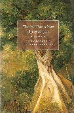Tropical visions in an age of empire. Felix Driver, Luciana Martins.