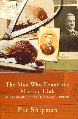 The man who found the missing link: the extraordinary life of Eugene Dubois. Pat Shipman.