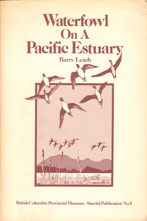 Waterfowl on a Pacific estuary: a natural history of man and waterfowl on the Lower Fraser River. Barry Leach.