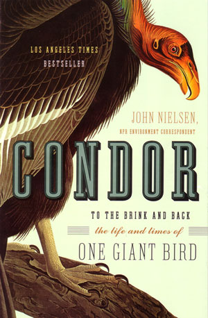 Condor: to the brink and back: the life and times of one giant bird. John Nielsen.
