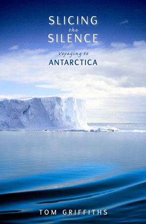 Slicing the silence: voyaging to Antarctica. Tom Griffiths.