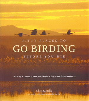 Fifty places to go birding before you die: birding experts share the world's greatest destinations. Chris Santella.