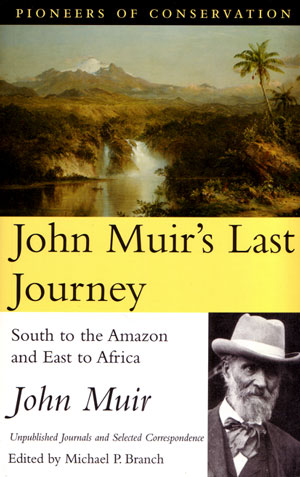 John Muir's last journey: south to the Amazon and east to Africa. Unpublished journals and selected correspondence. John Muir.