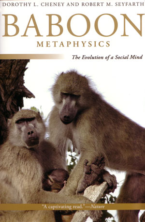 Baboon metaphysics: the evolution of a social mind. Dorothy L. Cheney, Robert M. Seyfarth.