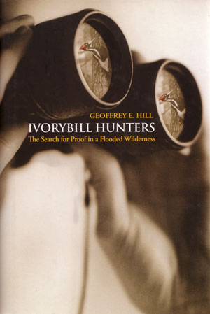 Ivorybill hunters: the search for proof in a flooded wilderness. Geoffrey E. Hill.