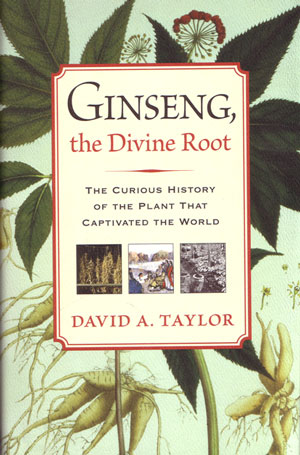 Ginseng, the divine root: the curious history of the plant that captivated the world. David A. Taylor.