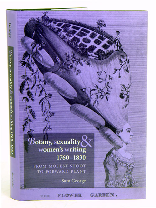 Botany, sexuality and women's writing, 1760-1830: from modest shoot to forward plant. Sam George.