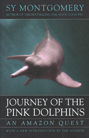 Journey of the Pink dolphins: an Amazon quest. Sy Montgomery.