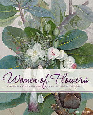 Women of flowers: botanical art in Australia from the 1830s to the 1960s. Leonie Norton.