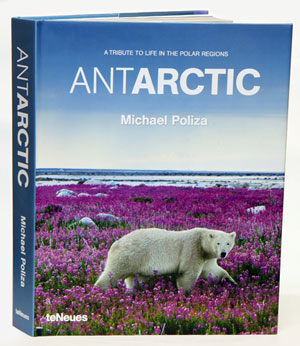 Antarctic: a tribute to life in the polar regions. Michael Poliza.