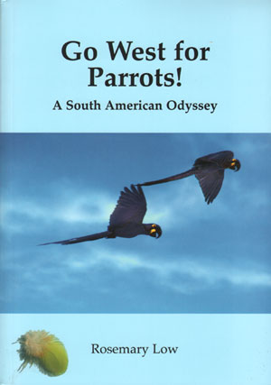 Go west for Parrots! A South American odyssey. Rosemary Low.