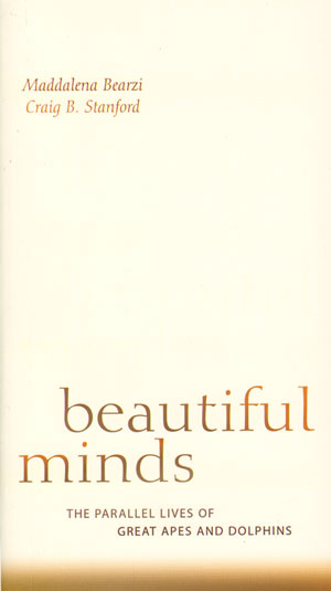 Beautiful minds: the parallel lives of Great apes and Dolphins. Maddalena Bearzi, Craig B. Stanford.