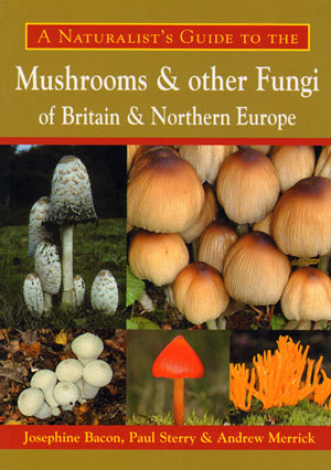 Naturalist's guide to the mushrooms and other fungi of Britain and Northern Europe. Josephine Bacon, Paul Sterry, Andrew Merrick.