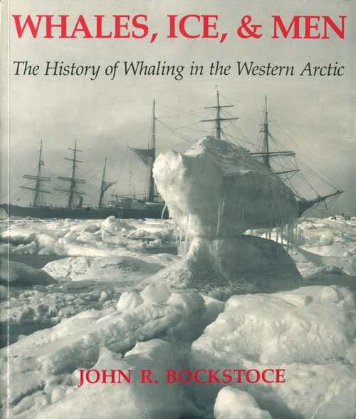 Whales, ice and men: the history of whaling in the western Arctic. John R. Bockstoce.