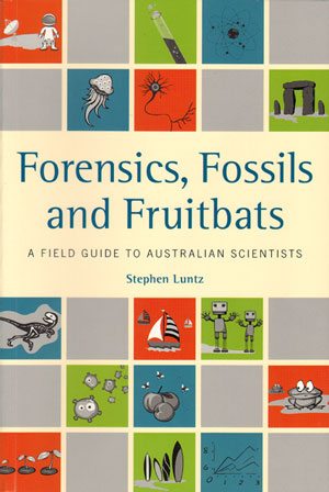 Forensics, fossils and fruitbats: a field guide to Australian scientists. Stephen Luntz.