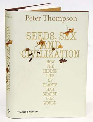 Seeds, sex and civilization: how the hidden life of plants has shaped our world. Peter Thompson.