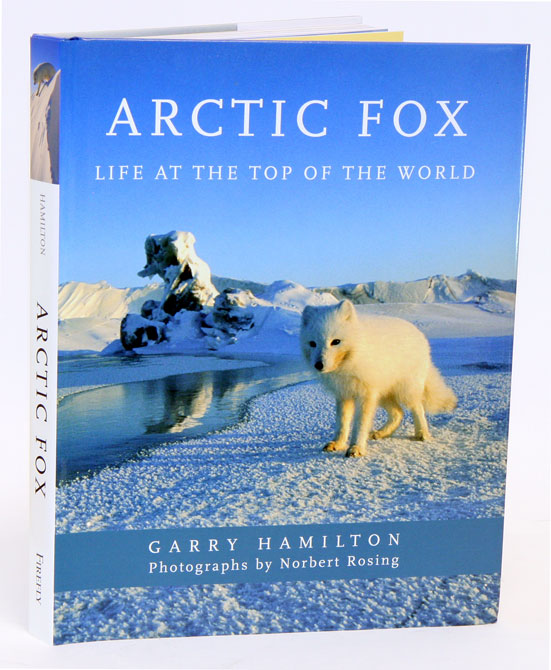 Arctic fox: life at the top of the world. Garry Hamilton, Norbert Rosing.