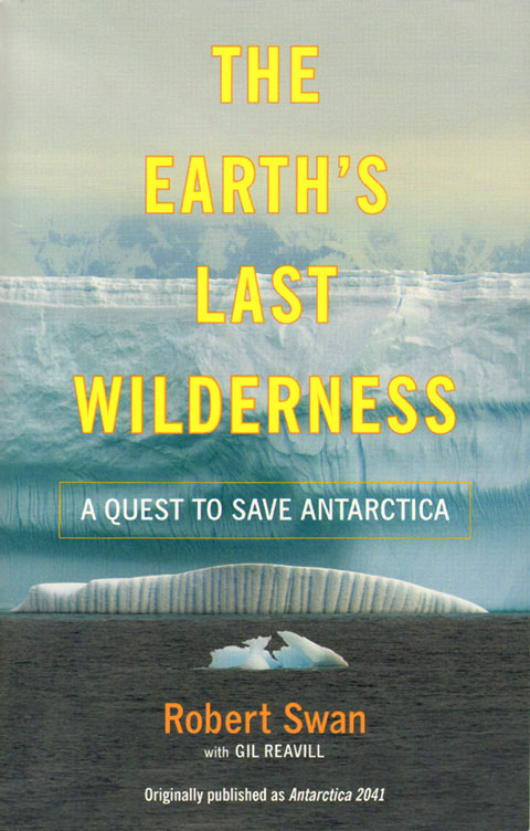 Earth's last wilderness: a quest to save Antarctica. Robert Swan, Gil, Reavill.