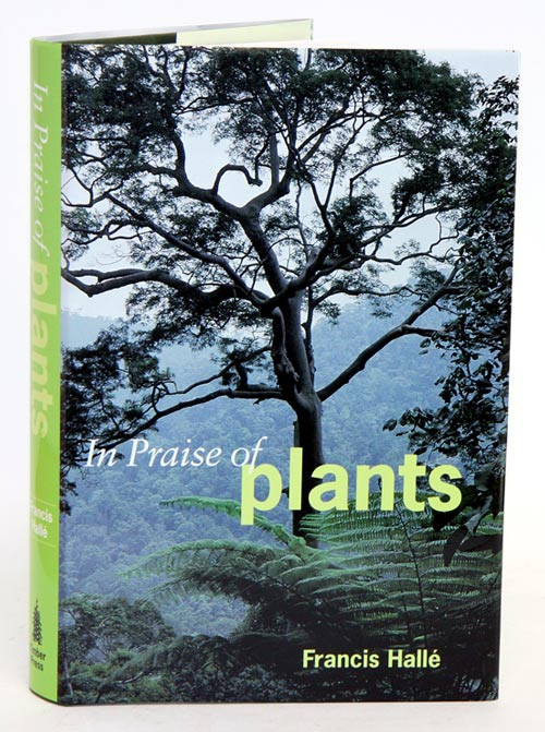 In praise of plants. Francis Halle.