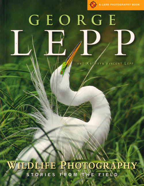 Wildlife photography: stories from the field. George Lepp, Kathryn Vincent Lepp.
