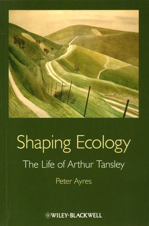 Shaping ecology: the life of Arthur Tansley. Peter Ayres.