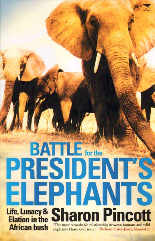 Battle for the president's elephants: life, lunacy and elation in the African bush. Sharon Pincott.