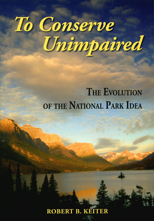 To conserve unimpaired: the evolution of the National Park idea. Robert B. Keiter.
