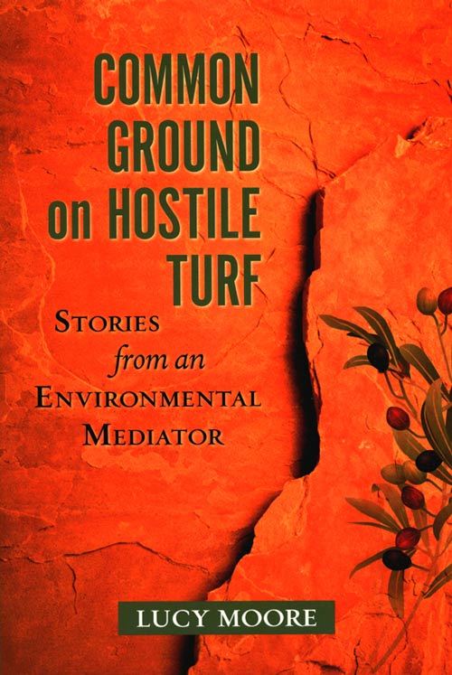 Common ground on hostile turf: stories from an environmental mediator. Lucy Moore.