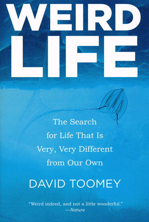 Weird life: the search for life that is very, very different from our own. David Toomey.