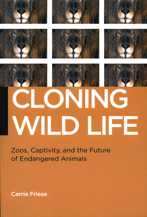 Cloning wild life: zoos, captivity, and the future of endangered animals. Carrie Friese.