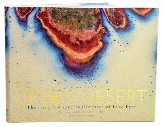 The green desert: the many and spectacular faces of Lake Eyre. Peter Elfes.