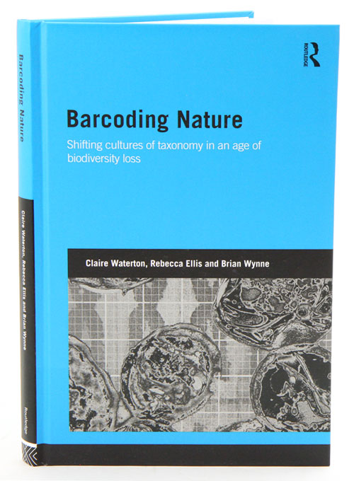 Barcoding nature: shifting cultures of taxonomy in an age of biodiversity loss. Claire Waterton, Rebecca Ellis, Brian Wynne.