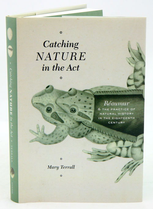 Catching nature in the act: Reaumur and the practice of natural history in the eighteenth century. Mary Terrall.