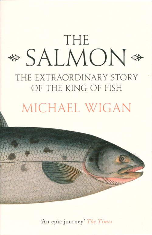 The Salmon: the extraordinary story of the king of fish. Michael Wigan.