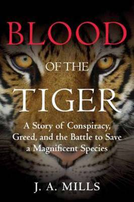 Blood of the Tiger: a story of conspiracy, greed, and the battle to save a magnificent species. J. A. Mills.
