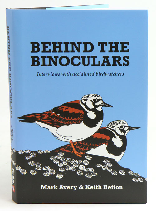 Behind the binoculars: interviews with acclaimed birdwatchers. Mark Avery, Keith Betton.