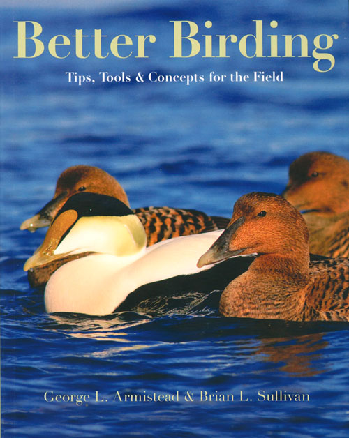 Better birding: tips, tools and concepts for the field. George L. Armistead, Brian L. Sullivan.