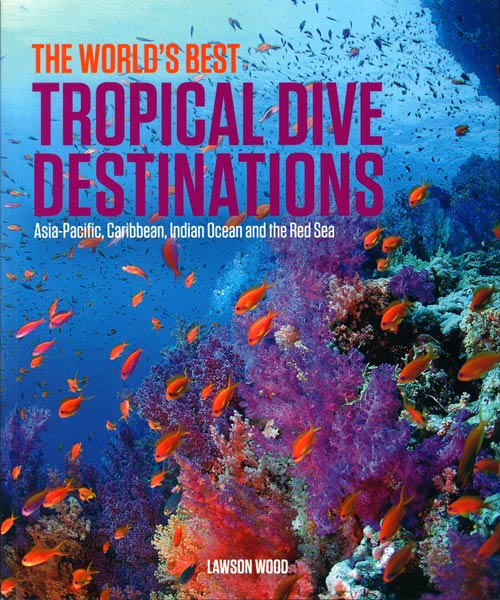 World's best tropical dive destinations: Asia-Pacific, Caribbean, Indian Ocean and the Red Sea. Lawson Wood.