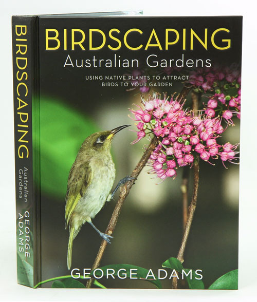 Birdscaping Australian gardens: using native plants to attract birds to your garden. George Adams.
