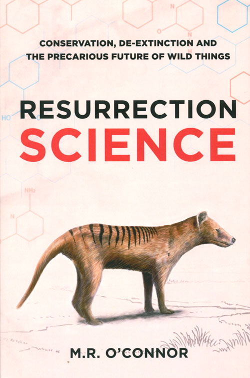 Resurrection science: conservation, de-extinction and the precarious future of wild things. M. R. O'Connor.